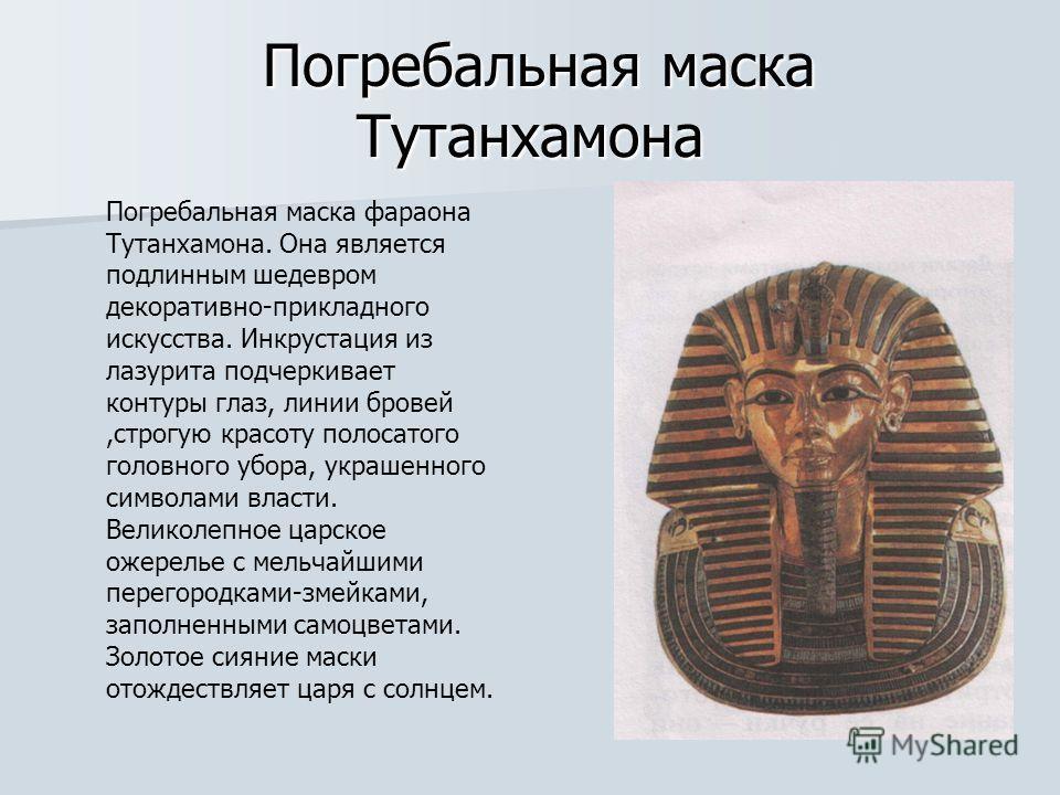 Погребальная маска Тутанхамона Погребальная маска Тутанхамона Погребальная маска фараона Тутанхамона. Она является подлинным шедевром декоративно-прикладного искусства. Инкрустация из лазурита подчеркивает контуры глаз, линии бровей,строгую красоту п