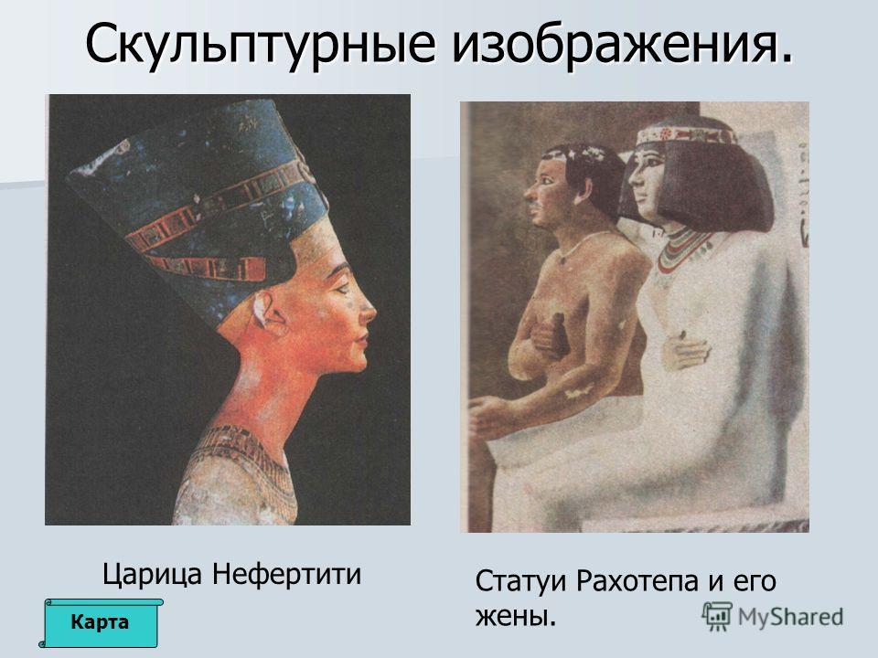 Скульптурные изображения. Царица Нефертити Статуи Рахотепа и его жены. Карта