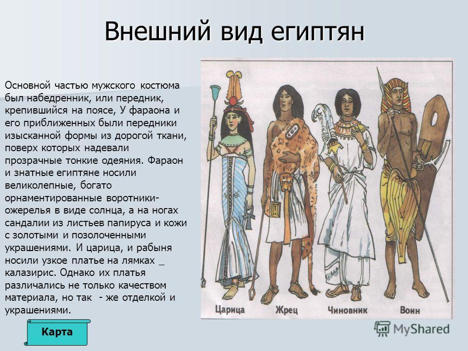 Внешний вид египтян Основной частью мужского костюма был набедренник, или передник, крепившийся на поясе, У фараона и его приближенных были передники изысканной формы из дорогой ткани, поверх которых надевали прозрачные тонкие одеяния. Фараон и знатн