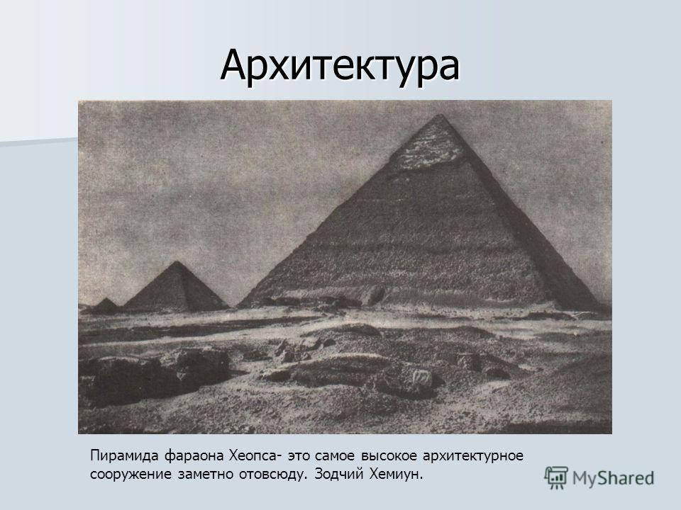 Архитектура Пирамида фараона Хеопса- это самое высокое архитектурное сооружение заметно отовсюду. Зодчий Хемиун.