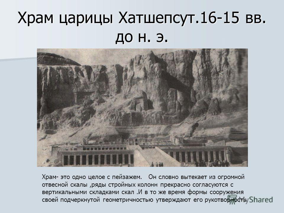Храм царицы Хатшепсут.16-15 вв. до н. э. Храм- это одно целое с пейзажем. Он словно вытекает из огромной отвесной скалы,ряды стройных колонн прекрасно согласуются с вертикальными складками скал.И в то же время формы сооружения своей подчеркнутой геом