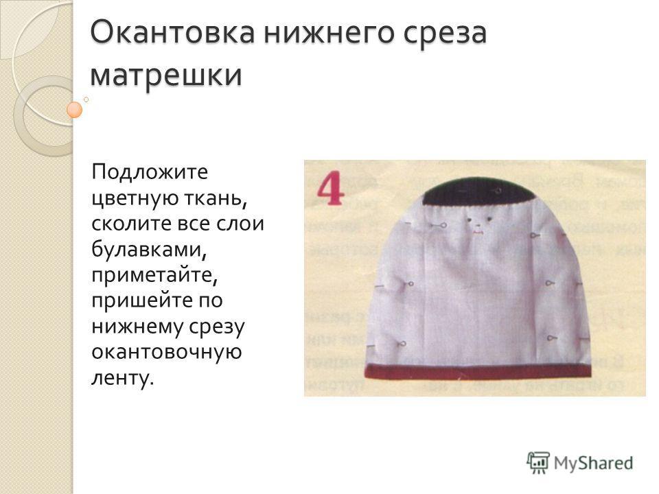 Окантовка нижнего среза матрешки Подложите цветную ткань, сколите все слои булавками, приметайте, пришейте по нижнему срезу окантовочную ленту.