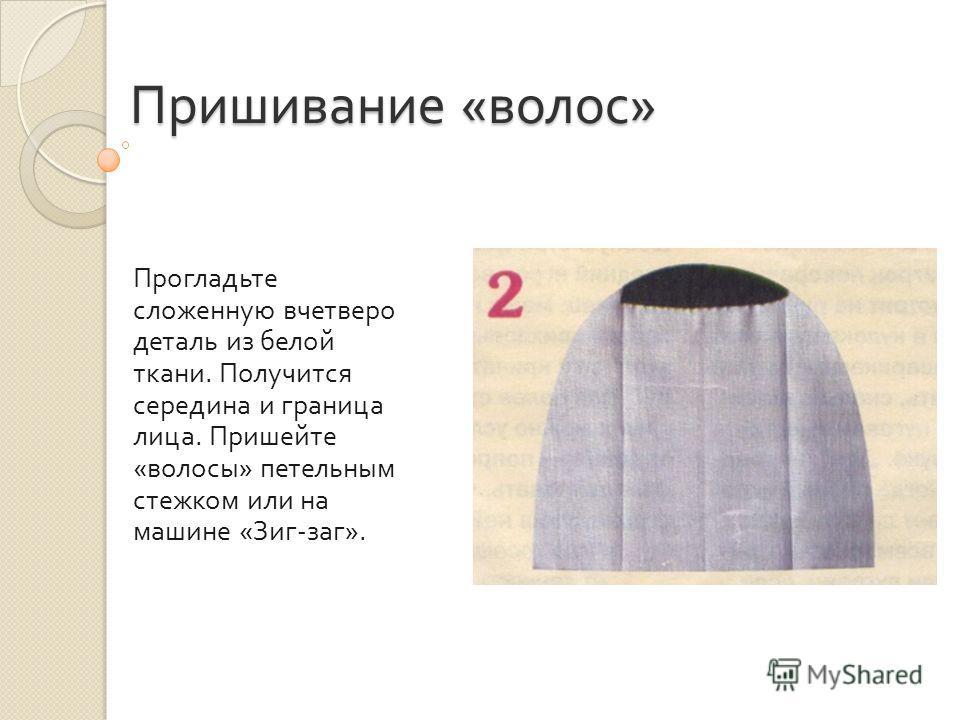 Пришивание « волос » Прогладьте сложенную вчетверо деталь из белой ткани. Получится середина и граница лица. Пришейте « волосы » петельным стежком или на машине « Зиг - заг ».