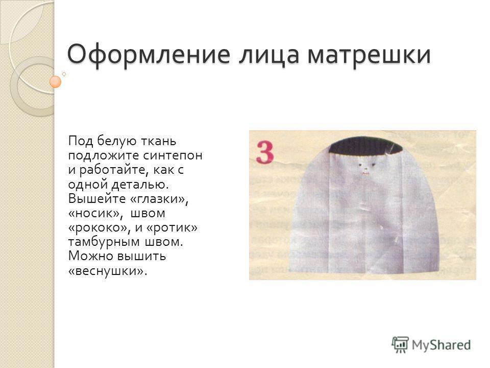Оформление лица матрешки Под белую ткань подложите синтепон и работайте, как с одной деталью. Вышейте « глазки », « носик », швом « рококо », и « ротик » тамбурным швом. Можно вышить « веснушки ».