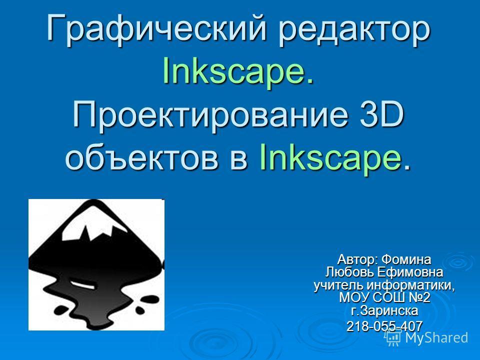 Графический редактор Inkscape. Проектирование 3D объектов в Inkscape. Автор: Фомина Любовь Ефимовна учитель информатики, МОУ СОШ 2 г.Заринска 218-055-407