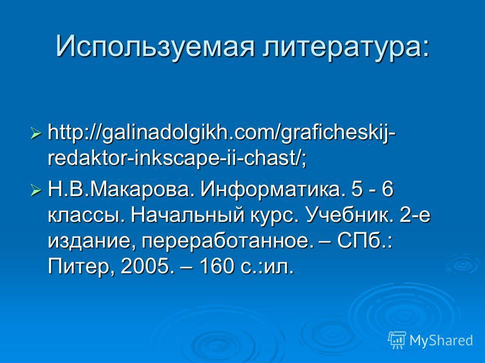 Используемая литература: http://galinadolgikh.com/graficheskij- redaktor-inkscape-ii-chast/; http://galinadolgikh.com/graficheskij- redaktor-inkscape-ii-chast/; Н.В.Макарова. Информатика. 5 - 6 классы. Начальный курс. Учебник. 2-е издание, переработа