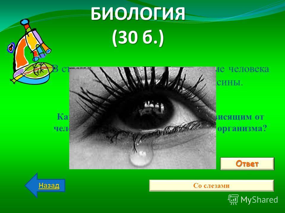 БИОЛОГИЯ (30 б.) Ответ Со слезами Назад В стрессовом состоянии в организме человека вырабатываются опасные токсины. ВОПРОС ВОПРОС: Каким образом, чаще всего по не зависящим от человеческой воли, они выводятся из организма?