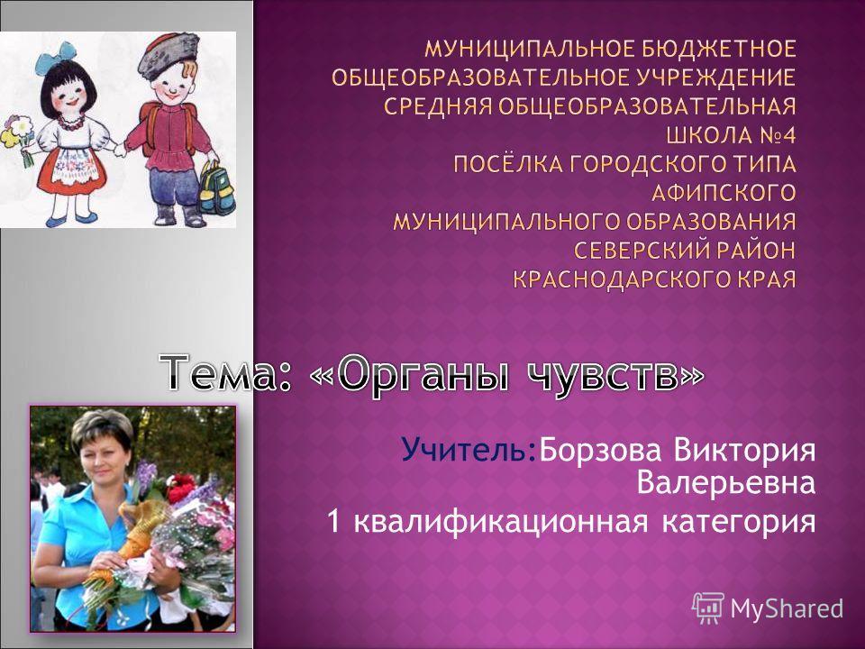 Учитель:Борзова Виктория Валерьевна 1 квалификационная категория
