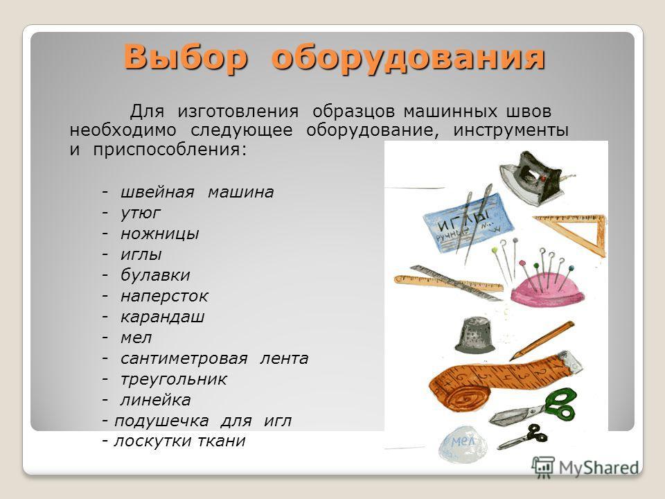 Выбор оборудования Для изготовления образцов машинных швов необходимо следующее оборудование, инструменты и приспособления: - швейная машина - утюг - ножницы - иглы - булавки - наперсток - карандаш - мел - сантиметровая лента - треугольник - линейка