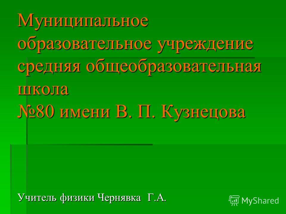Муниципальное образовательное учреждение средняя общеобразовательная школа 80 имени В. П. Кузнецова Учитель физики Чернявка Г.А.