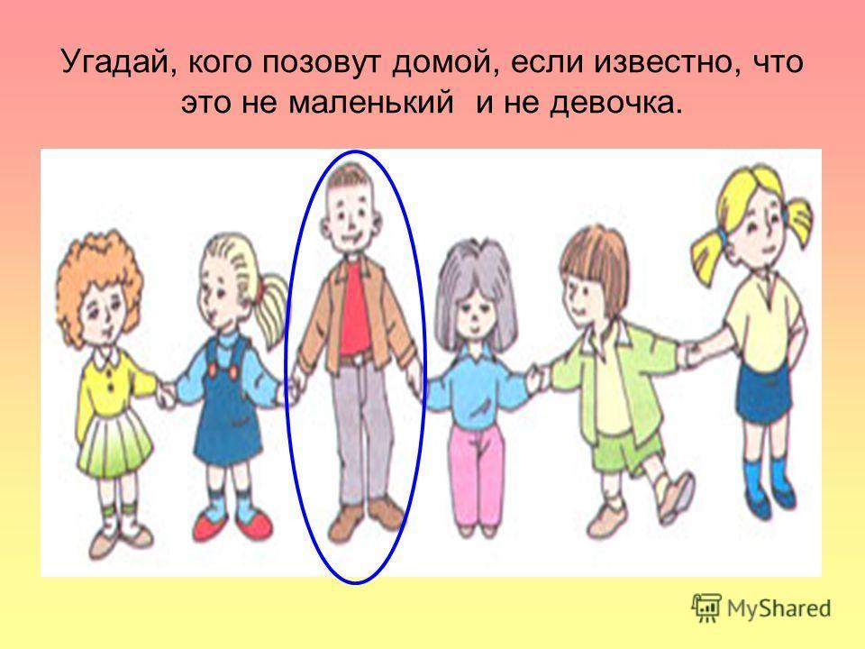 Угадай, кого позовут домой, если известно, что это не маленький и не девочка.