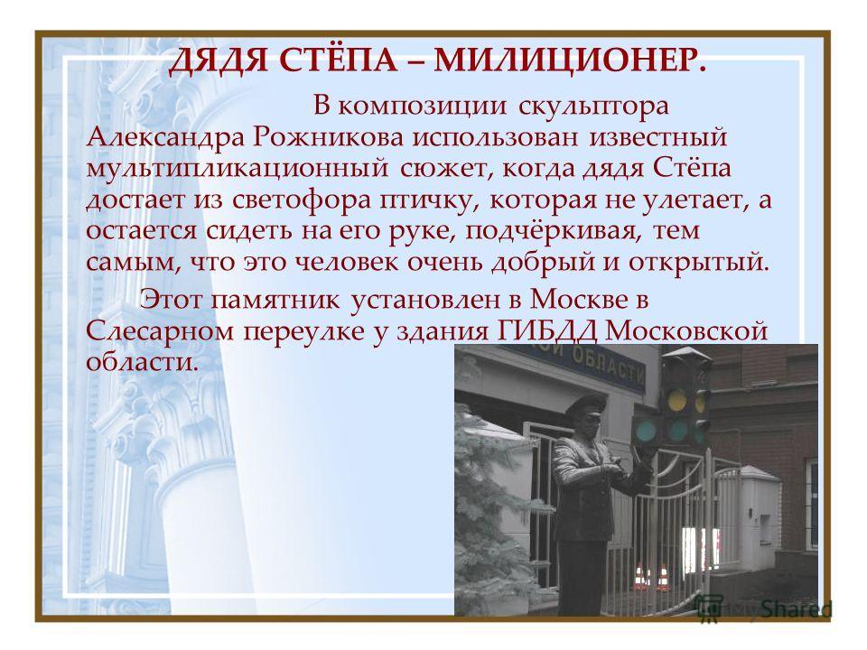 ДЯДЯ СТЁПА – МИЛИЦИОНЕР. В композиции скульптора Александра Рожникова использован известный мультипликационный сюжет, когда дядя Стёпа достает из светофора птичку, которая не улетает, а остается сидеть на его руке, подчёркивая, тем самым, что это чел
