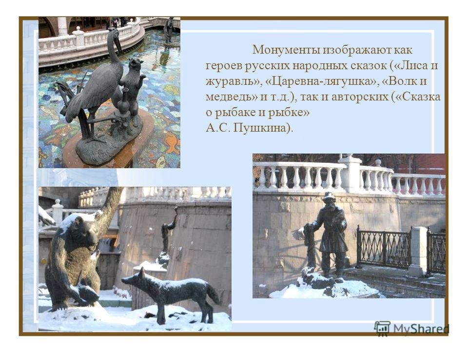 Монументы изображают как героев русских народных сказок («Лиса и журавль», «Царевна-лягушка», «Волк и медведь» и т.д.), так и авторских («Сказка о рыбаке и рыбке» А.С. Пушкина).