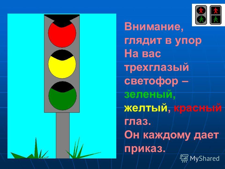 Внимание, глядит в упор На вас трехглазый светофор – зеленый, желтый, красный глаз. Он каждому дает приказ.