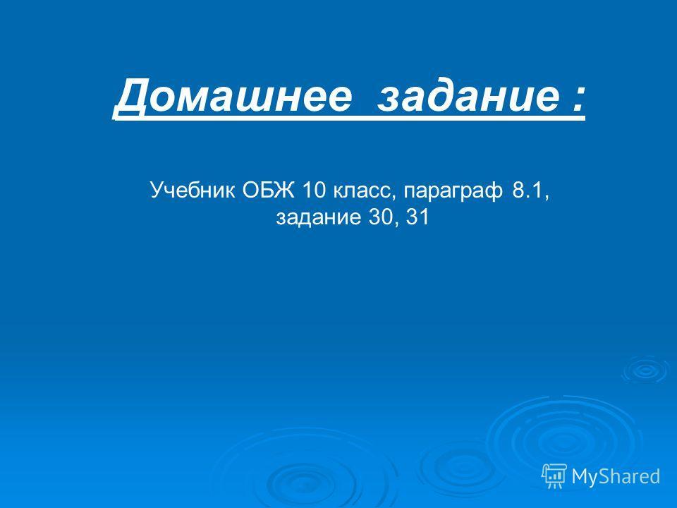 Домашнее задание : Учебник ОБЖ 10 класс, параграф 8.1, задание 30, 31