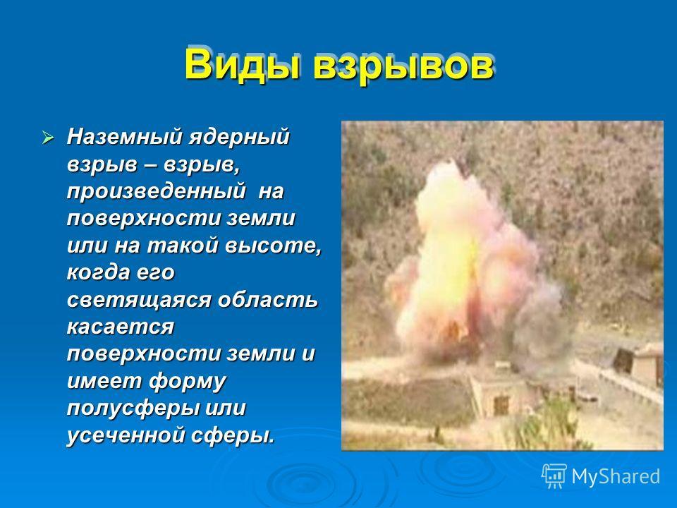Виды взрывов Наземный ядерный взрыв – взрыв, произведенный на поверхности земли или на такой высоте, когда его светящаяся область касается поверхности земли и имеет форму полусферы или усеченной сферы.