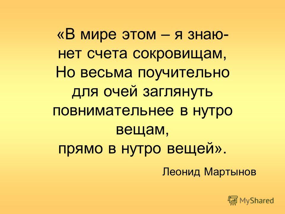 «В мире этом – я знаю- нет счета сокровищам, Но весьма поучительно для очей заглянуть повнимательнее в нутро вещам, прямо в нутро вещей». Леонид Мартынов