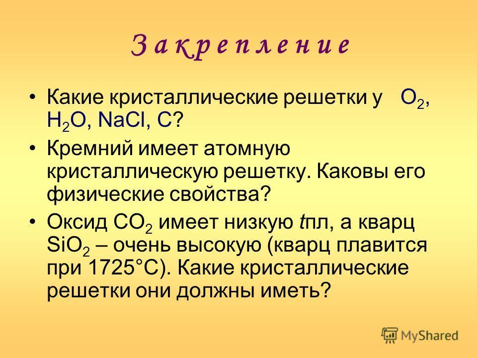 З а к р е п л е н и е Какие кристаллические решетки у О 2, Н 2 О, NaCl, С? Кремний имеет атомную кристаллическую решетку. Каковы его физические свойства? Оксид СО 2 имеет низкую tпл, а кварц SiO 2 – очень высокую (кварц плавится при 1725°С). Какие кр