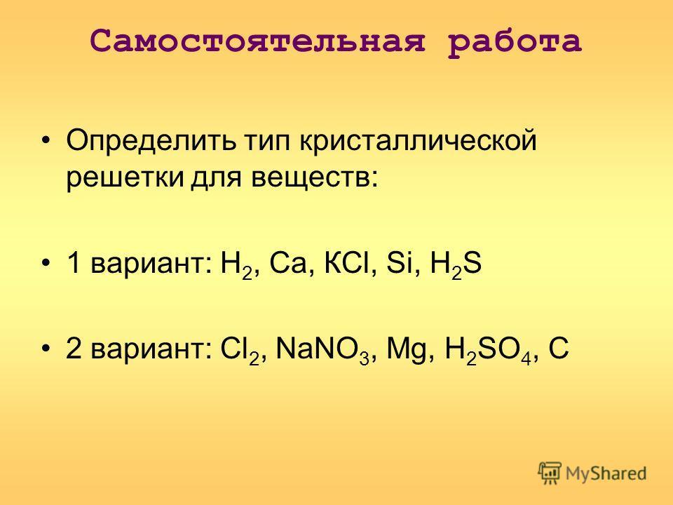 Самостоятельная работа Определить тип кристаллической решетки для веществ: 1 вариант: Н 2, Са, КСl, Si, Н 2 S 2 вариант: Сl 2, NaNO 3, Mg, Н 2 SO 4, С