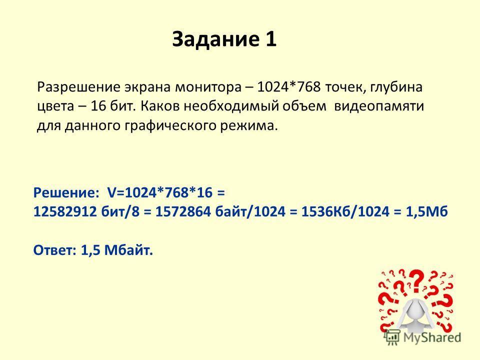 Задание 1 Разрешение экрана монитора – 1024*768 точек, глубина цвета – 16 бит. Каков необходимый объем видеопамяти для данного графического режима. Решение: V=1024*768*16 = 12582912 бит/8 = 1572864 байт/1024 = 1536Кб/1024 = 1,5Мб Ответ: 1,5 Мбайт.