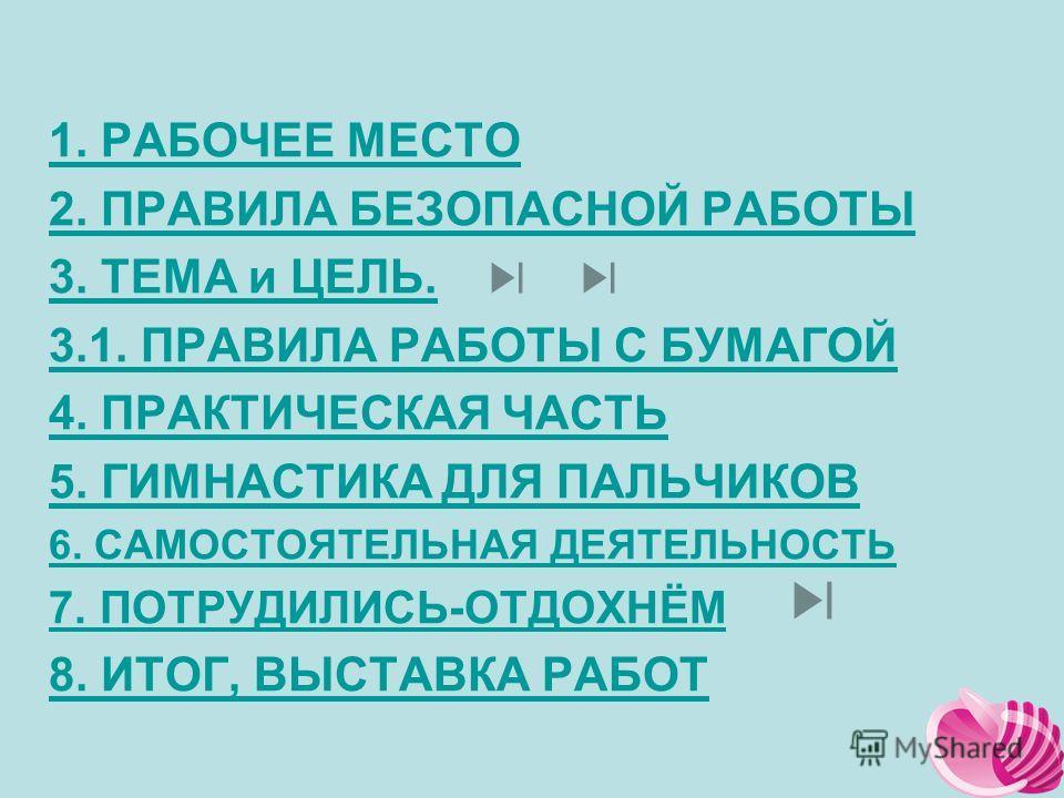 1. РАБОЧЕЕ МЕСТО 2. ПРАВИЛА БЕЗОПАСНОЙ РАБОТЫ 3. ТЕМА и ЦЕЛЬ. 3.1. ПРАВИЛА РАБОТЫ С БУМАГОЙ 4. ПРАКТИЧЕСКАЯ ЧАСТЬ 5. ГИМНАСТИКА ДЛЯ ПАЛЬЧИКОВ 6. САМОСТОЯТЕЛЬНАЯ ДЕЯТЕЛЬНОСТЬ 7. ПОТРУДИЛИСЬ-ОТДОХНЁМ 8. ИТОГ, ВЫСТАВКА РАБОТ