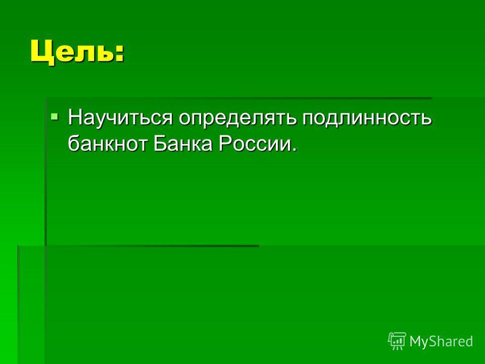 Цель: Научиться определять подлинность банкнот Банка России. Научиться определять подлинность банкнот Банка России.
