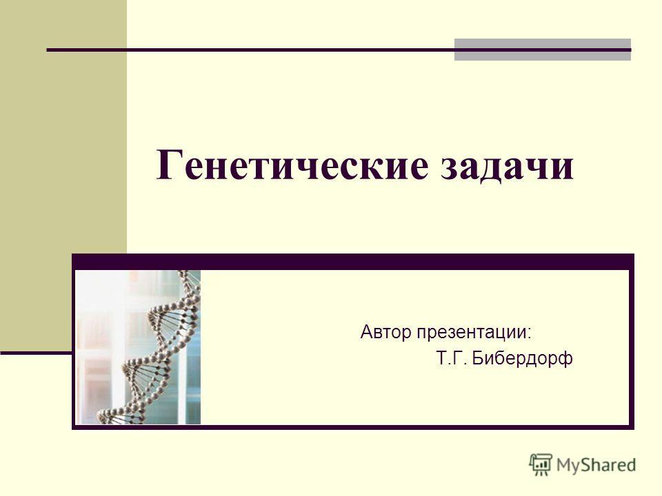 Генетические задачи Автор презентации: Т.Г. Бибердорф