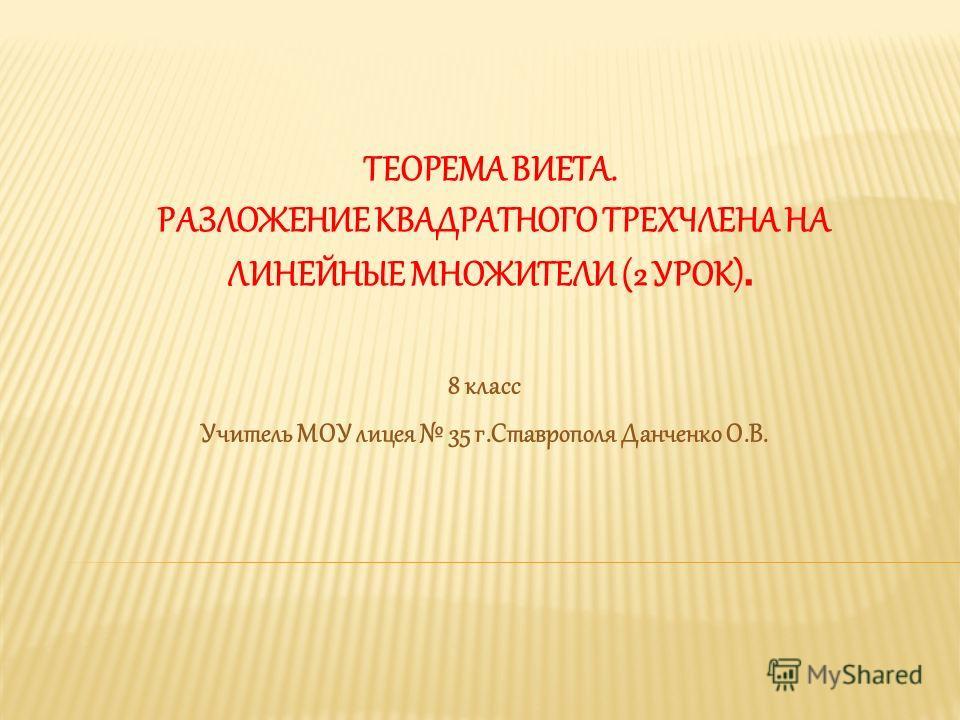 ТЕОРЕМА ВИЕТА. РАЗЛОЖЕНИЕ КВАДРАТНОГО ТРЕХЧЛЕНА НА ЛИНЕЙНЫЕ МНОЖИТЕЛИ (2 УРОК). 8 класс Учитель МОУ лицея 35 г.Ставрополя Данченко О.В.