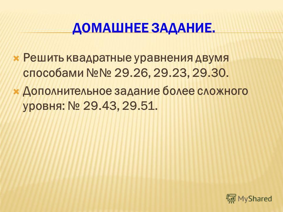 ДОМАШНЕЕ ЗАДАНИЕ. Решить квадратные уравнения двумя способами 29.26, 29.23, 29.30. Дополнительное задание более сложного уровня: 29.43, 29.51.