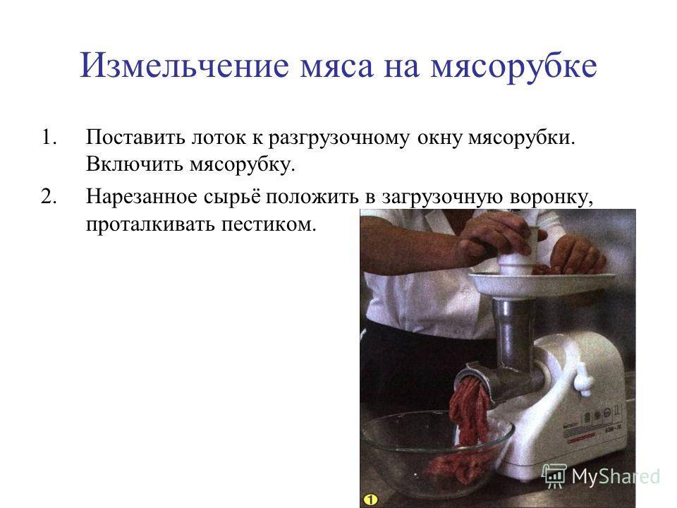 Измельчение мяса на мясорубке 1.Поставить лоток к разгрузочному окну мясорубки. Включить мясорубку. 2.Нарезанное сырьё положить в загрузочную воронку, проталкивать пестиком.