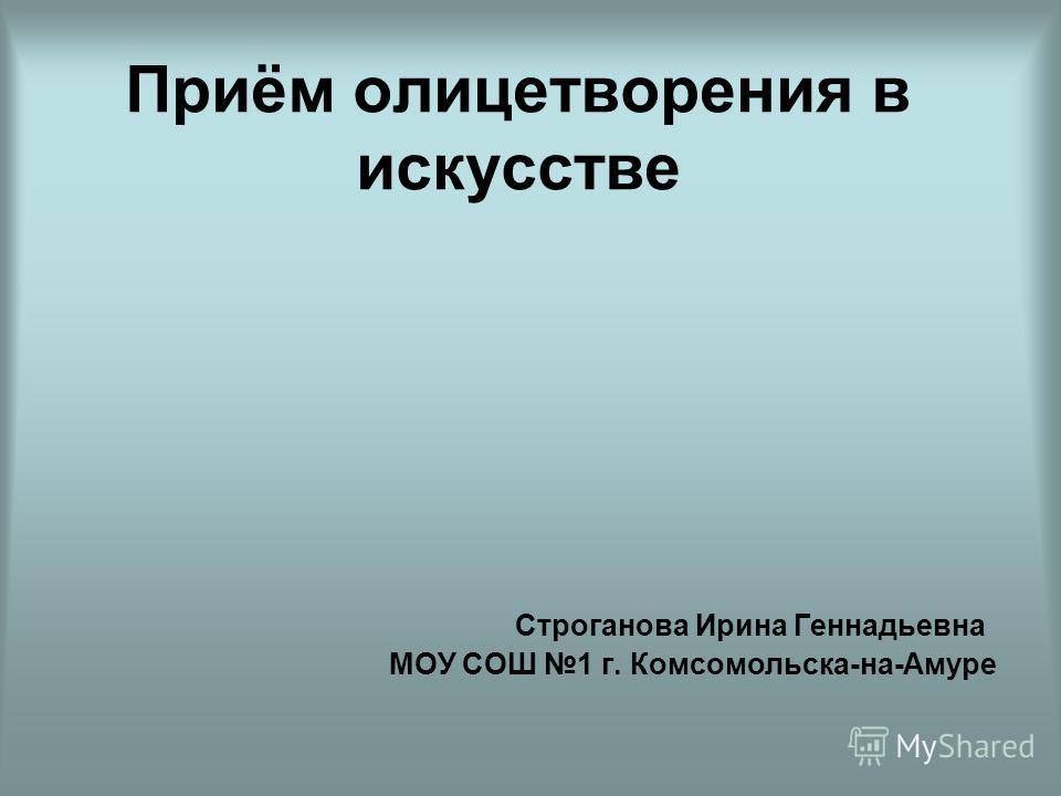 Приём олицетворения в искусстве Строганова Ирина Геннадьевна МОУ СОШ 1 г. Комсомольска-на-Амуре