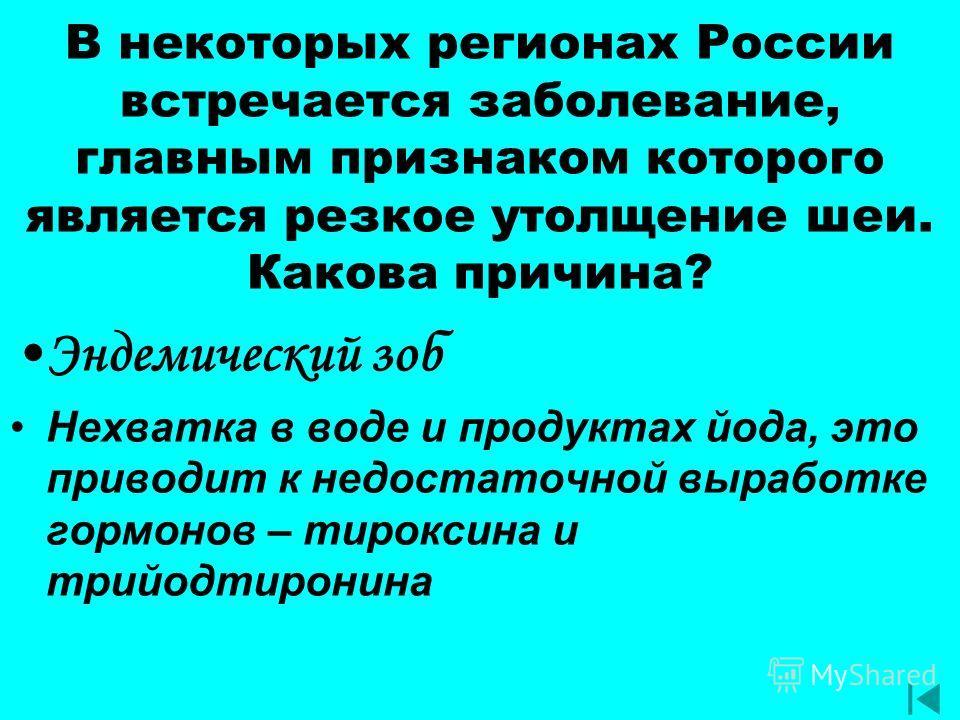 В некоторых регионах России встречается заболевание, главным признаком которого является резкое утолщение шеи. Какова причина? Эндемический зоб Нехватка в воде и продуктах йода, это приводит к недостаточной выработке гормонов – тироксина и трийодтиро
