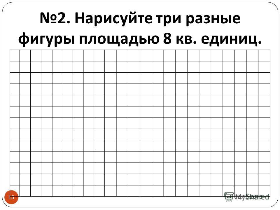 2. Нарисуйте три разные фигуры площадью 8 кв. единиц. 02.12.2013 15