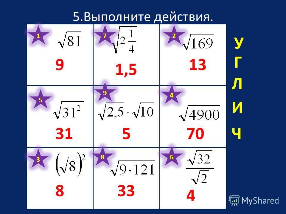 5.Выполните действия. 1 9 2 13 3 8 4 70 5 31 6 4 7 1,5 8 33 9 5 У Ч Г И Л