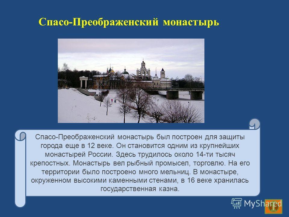 Спасо-Преображенский монастырь Спасо-Преображенский монастырь был построен для защиты города еще в 12 веке. Он становится одним из крупнейших монастырей России. Здесь трудилось около 14-ти тысяч крепостных. Монастырь вел рыбный промысел, торговлю. На