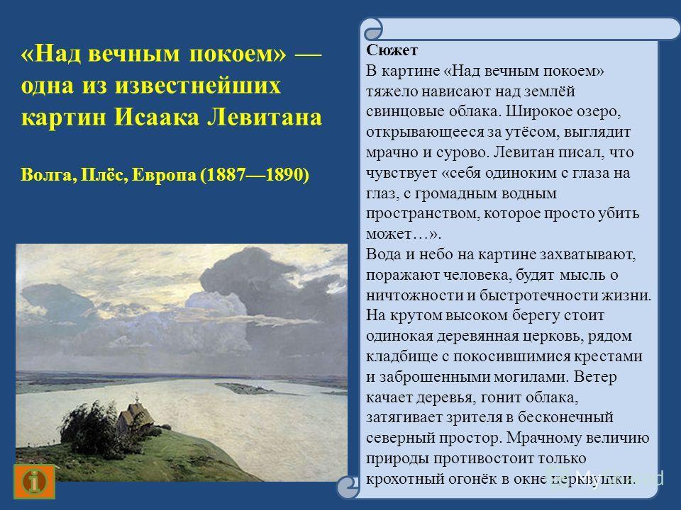 «Над вечным покоем» одна из известнейших картин Исаака Левитана Волга, Плёс, Европа (18871890) Сюжет В картине «Над вечным покоем» тяжело нависают над землёй свинцовые облака. Широкое озеро, открывающееся за утёсом, выглядит мрачно и сурово. Левитан