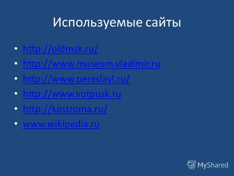 Используемые сайты http://oldmsk.ru/ http://www.museum.vladimir.ru http://www.pereslavl.ru/ http://www.votpusk.ru http://kostroma.ru/ www.wikipedia.ru www.wikipedia.ru