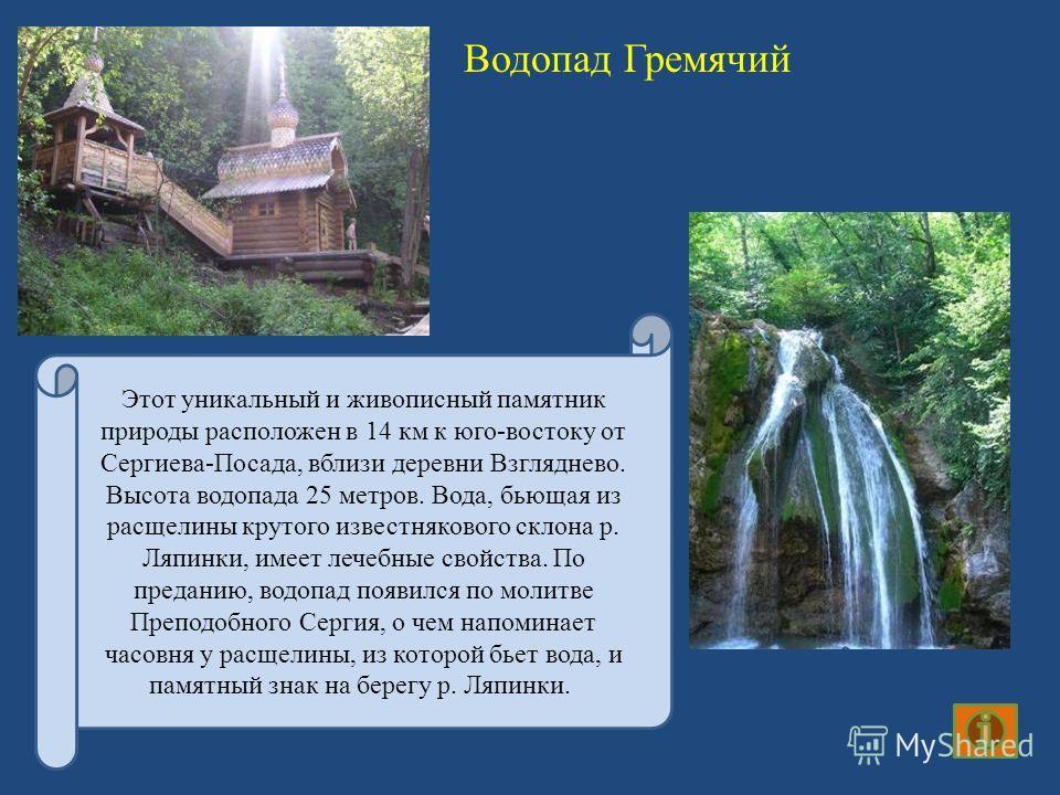 Водопад Гремячий Этот уникальный и живописный памятник природы расположен в 14 км к юго-востоку от Сергиева-Посада, вблизи деревни Взгляднево. Высота водопада 25 метров. Вода, бьющая из расщелины крутого известнякового склона р. Ляпинки, имеет лечебн