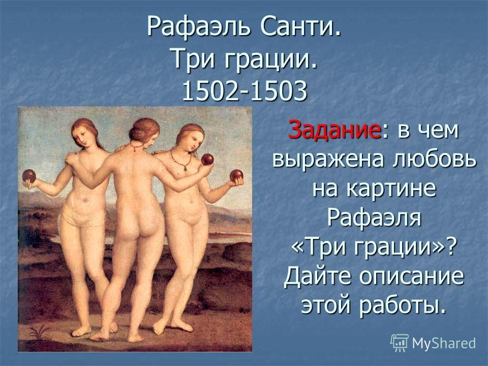 Рафаэль Санти. Три грации. 1502-1503 Задание: в чем выражена любовь на картине Рафаэля «Три грации»? Дайте описание этой работы.