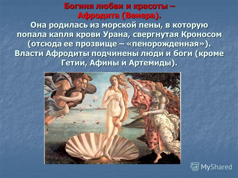 Богиня любви и красоты – Афродита (Венера). Она родилась из морской пены, в которую попала капля крови Урана, свергнутая Кроносом (отсюда ее прозвище – «пенорожденная»). Власти Афродиты подчинены люди и боги (кроме Гетии, Афины и Артемиды).