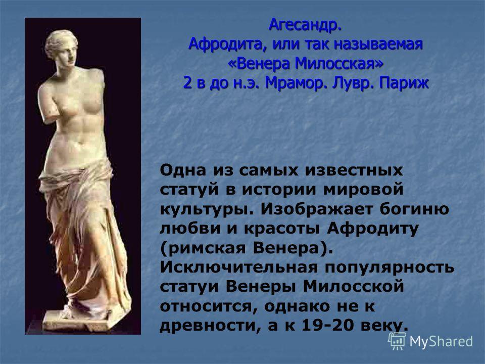 Агесандр. Афродита, или так называемая «Венера Милосская» 2 в до н.э. Мрамор. Лувр. Париж Одна из самых известных статуй в истории мировой культуры. Изображает богиню любви и красоты Афродиту (римская Венера). Исключительная популярность статуи Венер