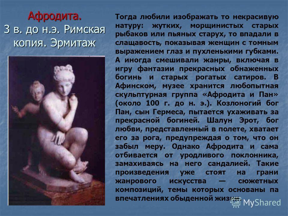 Афродита. 3 в. до н.э. Римская копия. Эрмитаж Тогда любили изображать то некрасивую натуру: жутких, морщинистых старых рыбаков или пьяных старух, то впадали в слащавость, показывая женщин с томным выражением глаз и пухленькими губками. А иногда смеши