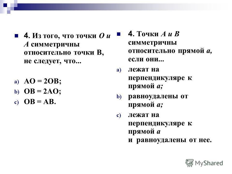 4. Из того, что точки О и А симметричны относительно точки В, не следует, что... a) АО = 2ОВ; b) ОВ = 2АО; c) ОВ = АВ. 4. Точки А и В симметричны относительно прямой а, если они... a) лежат на перпендикуляре к прямой а; b) равноудалены от прямой а; c