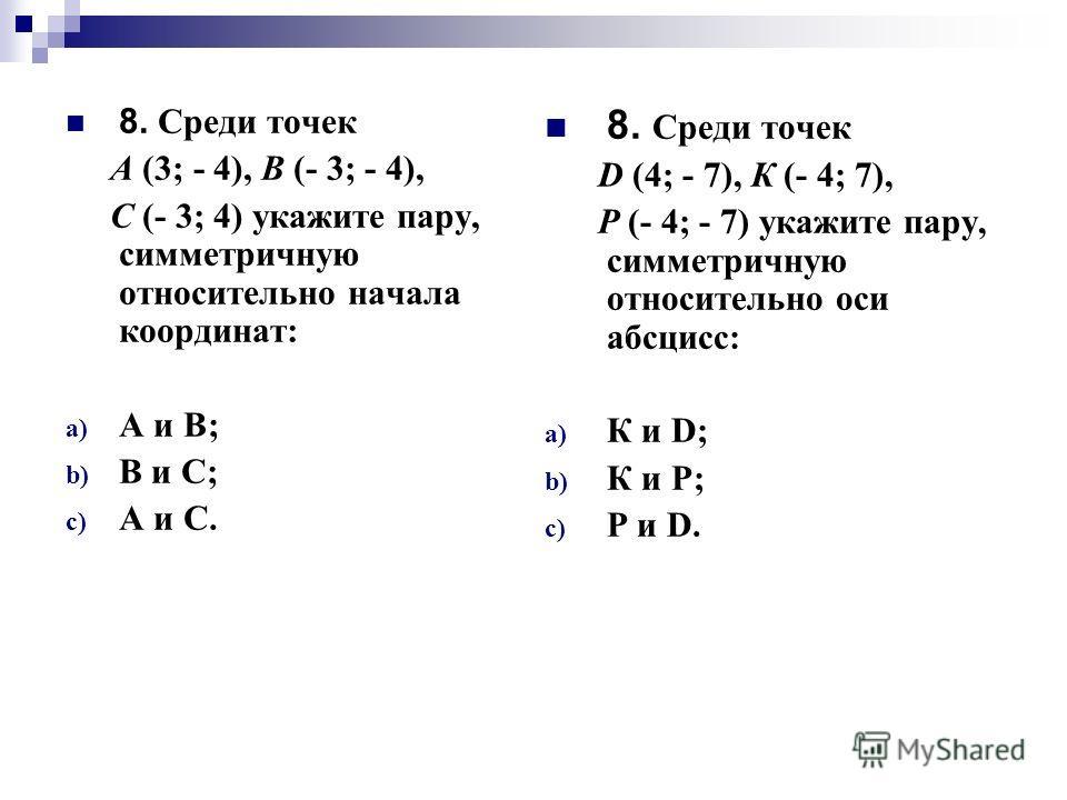 8. Среди точек А (3; - 4), В (- 3; - 4), С (- 3; 4) укажите пару, симметричную относительно начала координат: a) А и В; b) В и С; c) А и С. 8. Среди точек D (4; - 7), К (- 4; 7), Р (- 4; - 7) укажите пару, симметричную относительно оси абсцисс: a) К