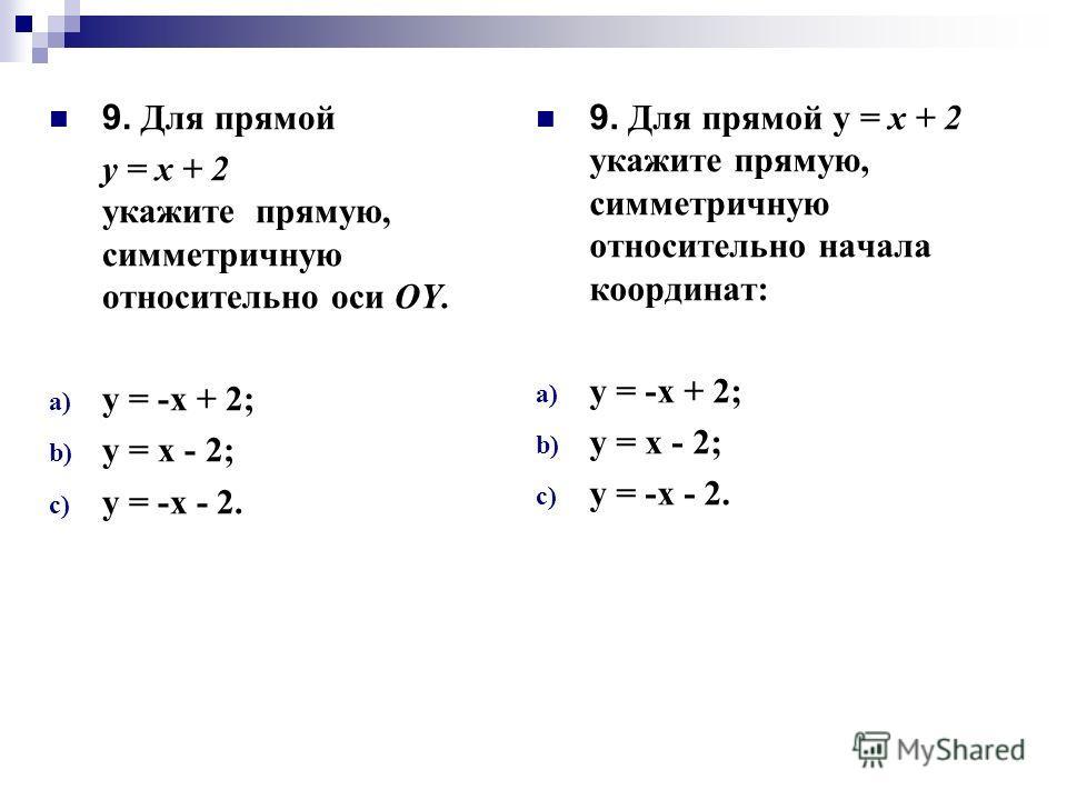 9. Для прямой у = х + 2 укажите прямую, симметричную относительно оси ОY. a) у = -х + 2; b) у = х - 2; c) у = -х - 2. 9. Для прямой у = х + 2 укажите прямую, симметричную относительно начала координат: a) у = -х + 2; b) у = х - 2; c) у = -х - 2.