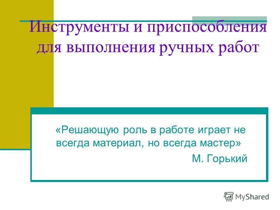 Инструменты и приспособления для выполнения ручных работ «Решающую роль в работе играет не всегда материал, но всегда мастер» М. Горький