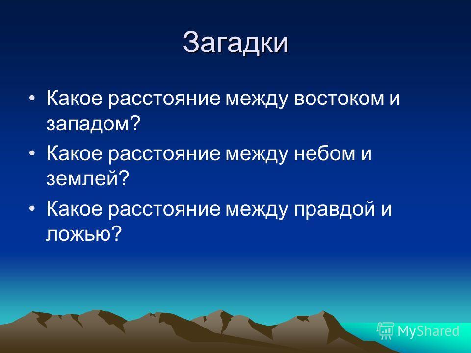 Загадки Какое расстояние между востоком и западом? Какое расстояние между небом и землей? Какое расстояние между правдой и ложью?