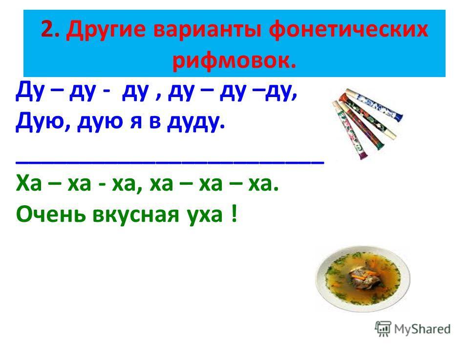 2. Другие варианты фонетических рифмовок. Ду – ду - ду, ду – ду –ду, Дую, дую я в дуду. ________________________ Ха – ха - ха, ха – ха – ха. Очень вкусная уха !