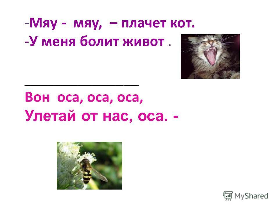 -Мяу - мяу, – плачет кот. -У меня болит живот. _______________ Вон оса, оса, оса, Улетай от нас, оса. -
