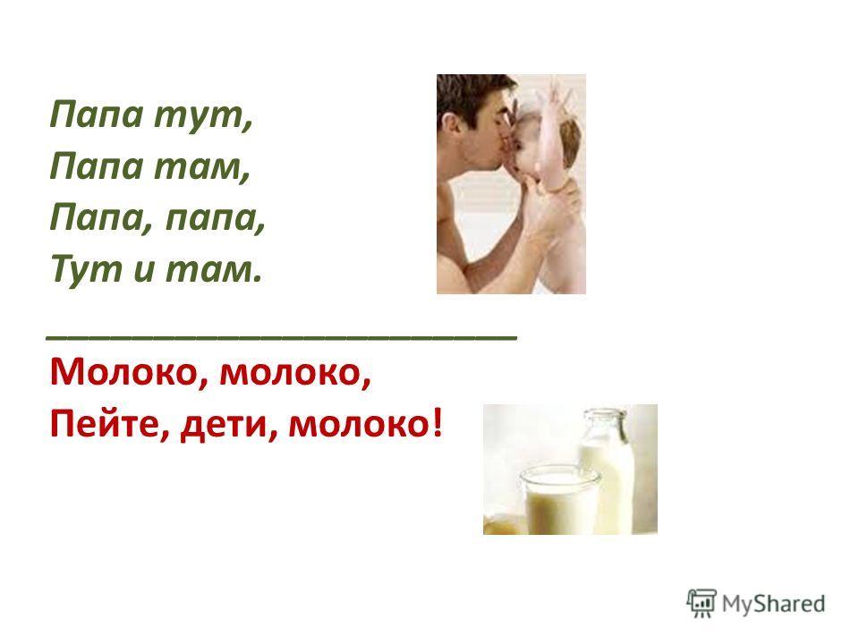 Папа тут, Папа там, Папа, папа, Тут и там. ______________________ Молоко, молоко, Пейте, дети, молоко!